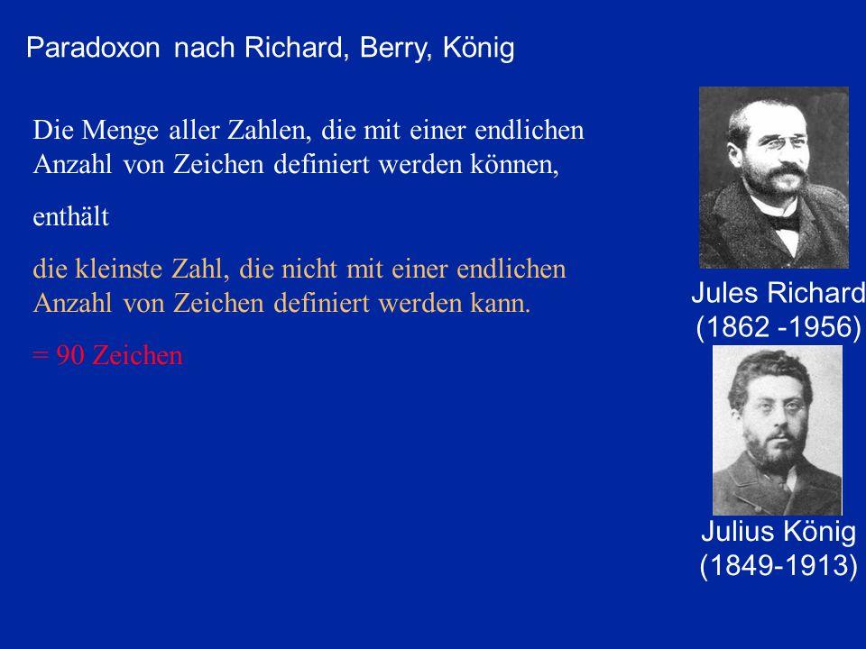 Jules Richard (1862 -1956) Die Menge aller Zahlen, die mit einer endlichen Anzahl von Zeichen definiert werden können, enthält die kleinste Zahl, die nicht mit einer endlichen Anzahl von Zeichen definiert werden kann.