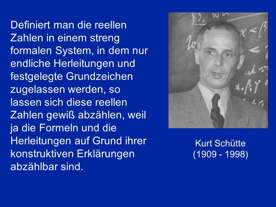 Kurt Schütte (1909 - 1998) Definiert man die reellen Zahlen in einem streng formalen System, in dem nur endliche Herleitungen und festgelegte Grundzei