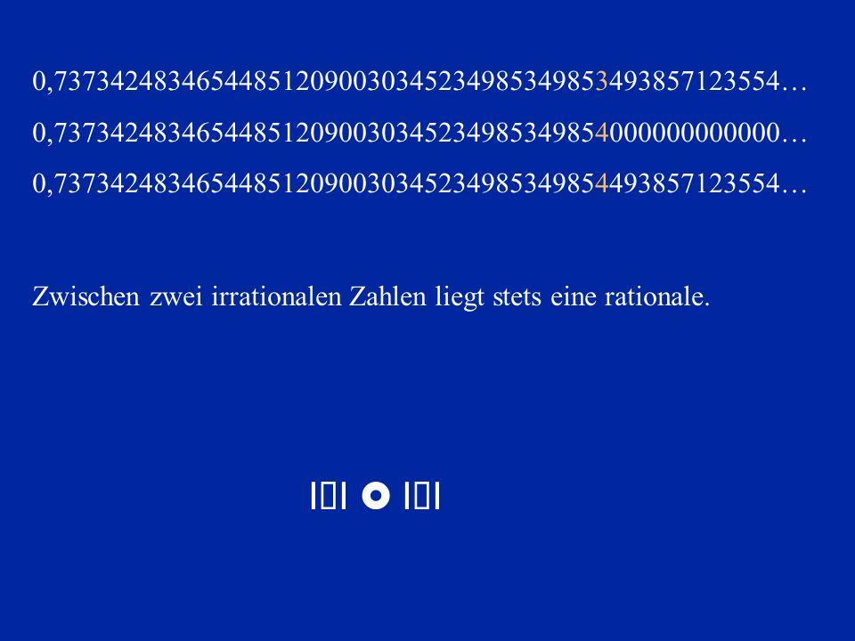 Zwischen zwei irrationalen Zahlen liegt stets eine rationale. I×I IÐI 0,737342483465448512090030345234985349853493857123554… 0,73734248346544851209003