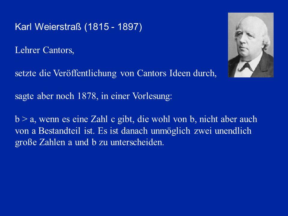 Karl Weierstraß (1815 - 1897) Lehrer Cantors, setzte die Veröffentlichung von Cantors Ideen durch, sagte aber noch 1878, in einer Vorlesung: b > a, wenn es eine Zahl c gibt, die wohl von b, nicht aber auch von a Bestandteil ist.