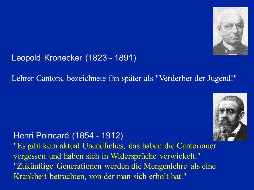 Leopold Kronecker (1823 - 1891) Lehrer Cantors, bezeichnete ihn später als Verderber der Jugend! Henri Poincaré (1854 - 1912) Es gibt kein aktual Unendliches, das haben die Cantorianer vergessen und haben sich in Widersprüche verwickelt. Zukünftige Generationen werden die Mengenlehre als eine Krankheit betrachten, von der man sich erholt hat.