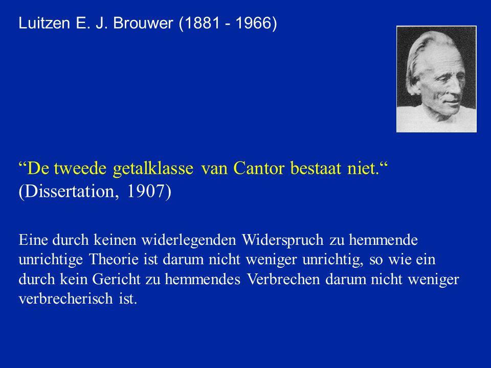 Luitzen E. J. Brouwer (1881 - 1966) De tweede getalklasse van Cantor bestaat niet. (Dissertation, 1907) Eine durch keinen widerlegenden Widerspruch zu