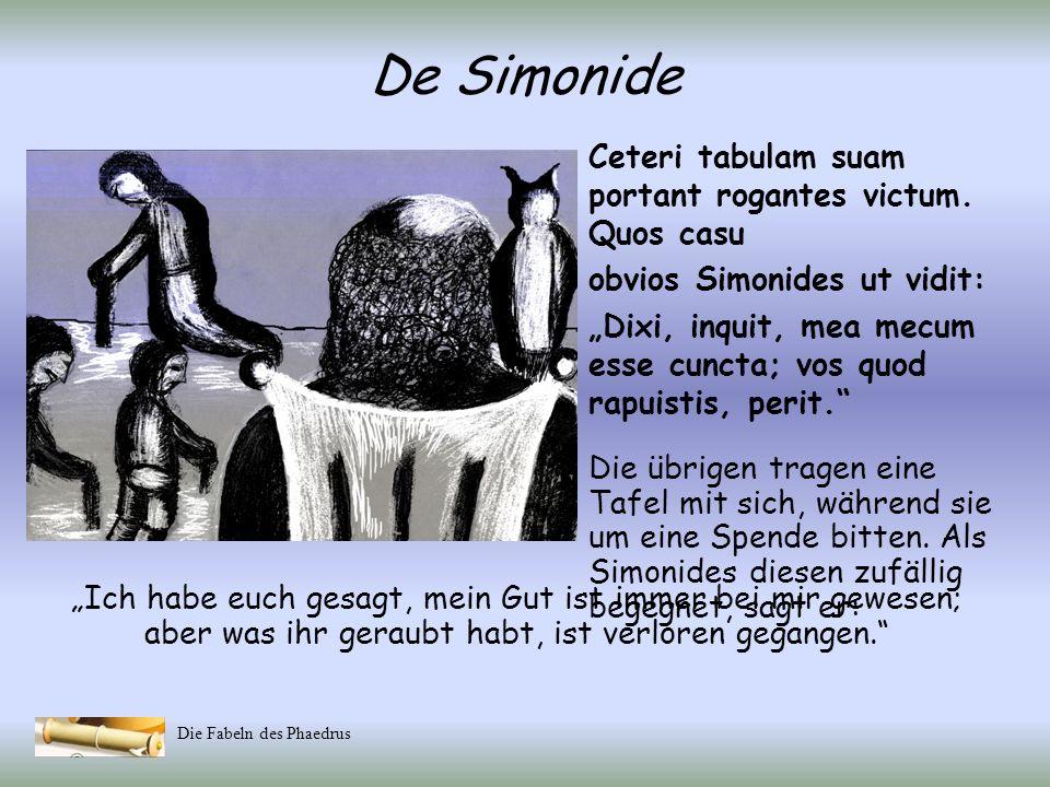 Die Fabeln des Phaedrus De Simonide Praedones adsunt, rapiunt, quod quisquis extulit, nudos relinquunt. Forte Clazomenae prope antiqua urbs fuit, quam