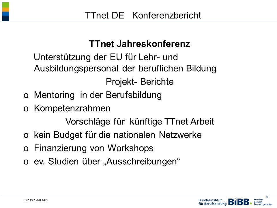 ® Gross 19-03-09 TTnet DE Konferenzbericht TTnet Jahreskonferenz Unterstützung der EU für Lehr- und Ausbildungspersonal der beruflichen Bildung Projekt- Berichte oMentoring in der Berufsbildung oKompetenzrahmen Vorschläge für künftige TTnet Arbeit okein Budget für die nationalen Netzwerke oFinanzierung von Workshops oev.
