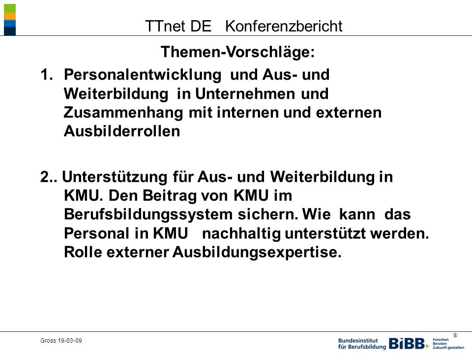 ® Gross 19-03-09 TTnet DE Konferenzbericht Themen-Vorschläge: 1.Personalentwicklung und Aus- und Weiterbildung in Unternehmen und Zusammenhang mit internen und externen Ausbilderrollen 2..