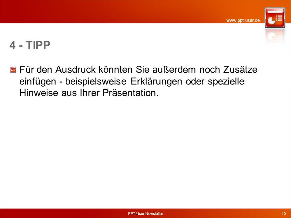 www.ppt-user.de PPT-User-Newsletter10 4 - TIPP Für den Ausdruck könnten Sie außerdem noch Zusätze einfügen - beispielsweise Erklärungen oder spezielle Hinweise aus Ihrer Präsentation.