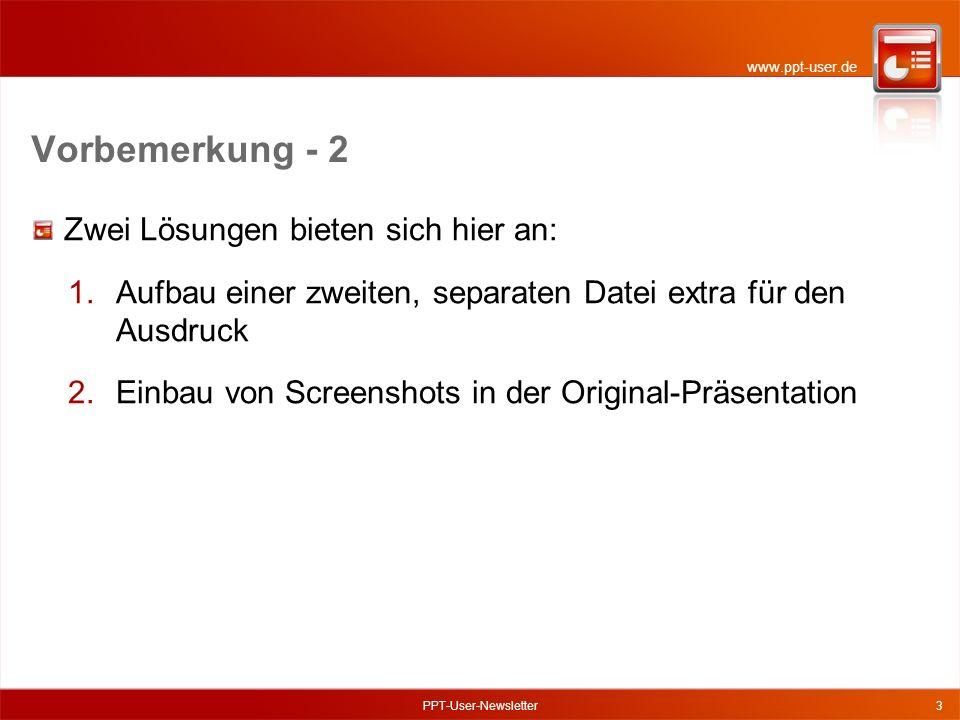 www.ppt-user.de Vorbemerkung - 2 Zwei Lösungen bieten sich hier an: 1.Aufbau einer zweiten, separaten Datei extra für den Ausdruck 2.Einbau von Screenshots in der Original-Präsentation PPT-User-Newsletter3