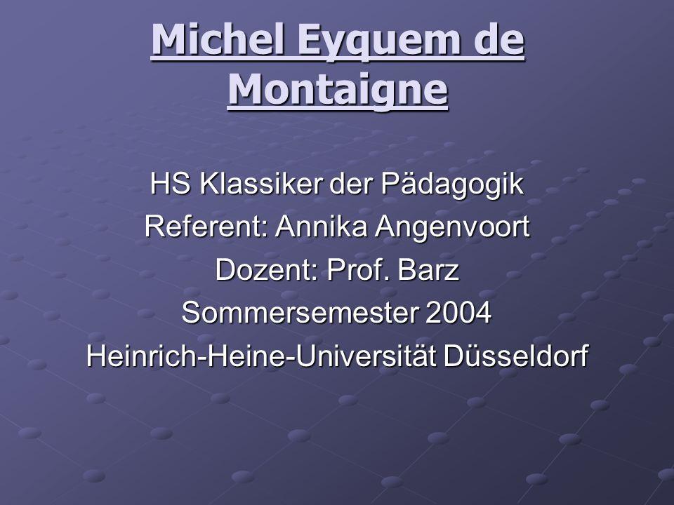 Michel Eyquem de Montaigne HS Klassiker der Pädagogik Referent: Annika Angenvoort Dozent: Prof. Barz Sommersemester 2004 Heinrich-Heine-Universität Dü