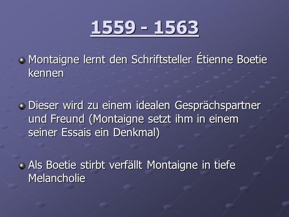 1559 - 1563 Montaigne lernt den Schriftsteller Étienne Boetie kennen Dieser wird zu einem idealen Gesprächspartner und Freund (Montaigne setzt ihm in
