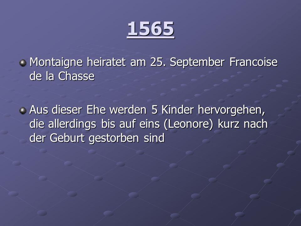 1565 Montaigne heiratet am 25. September Francoise de la Chasse Aus dieser Ehe werden 5 Kinder hervorgehen, die allerdings bis auf eins (Leonore) kurz