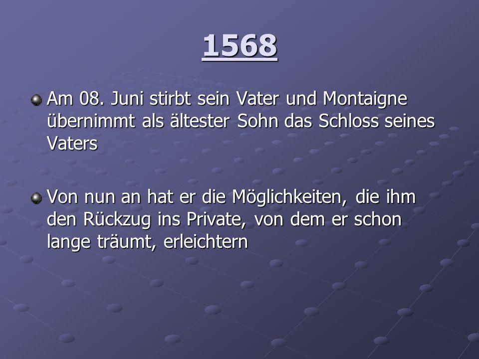 1568 Am 08. Juni stirbt sein Vater und Montaigne übernimmt als ältester Sohn das Schloss seines Vaters Von nun an hat er die Möglichkeiten, die ihm de