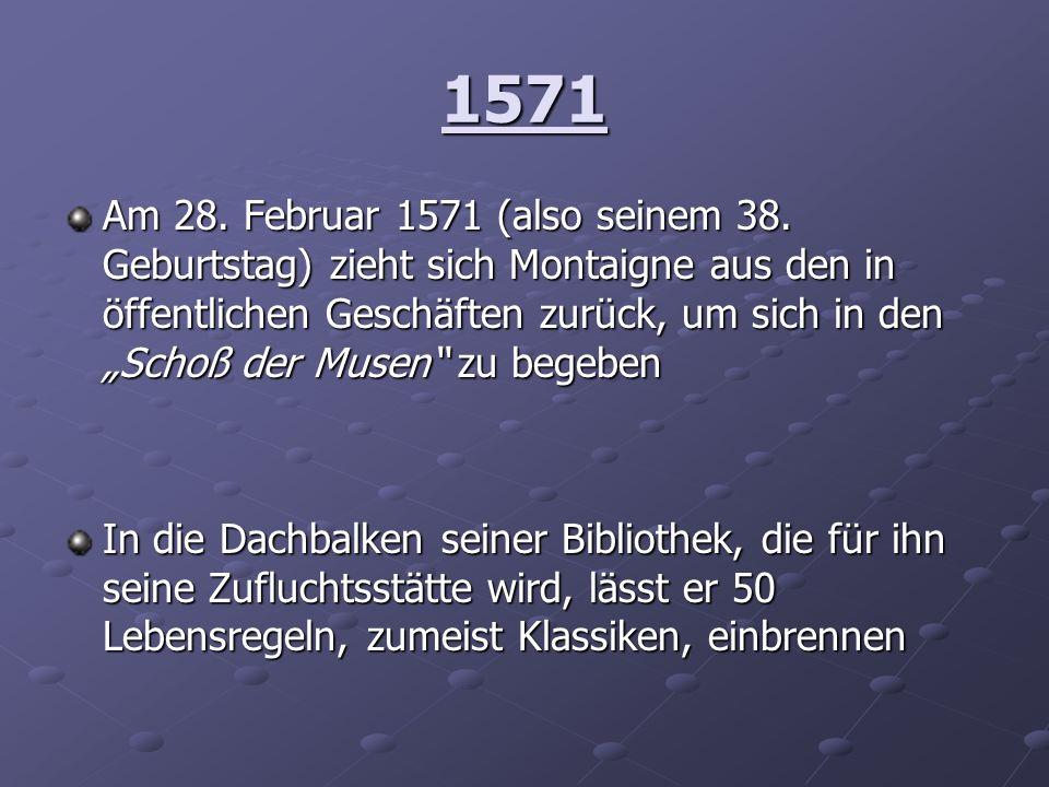1571 Am 28. Februar 1571 (also seinem 38. Geburtstag) zieht sich Montaigne aus den in öffentlichen Geschäften zurück, um sich in den Schoß der Musen z