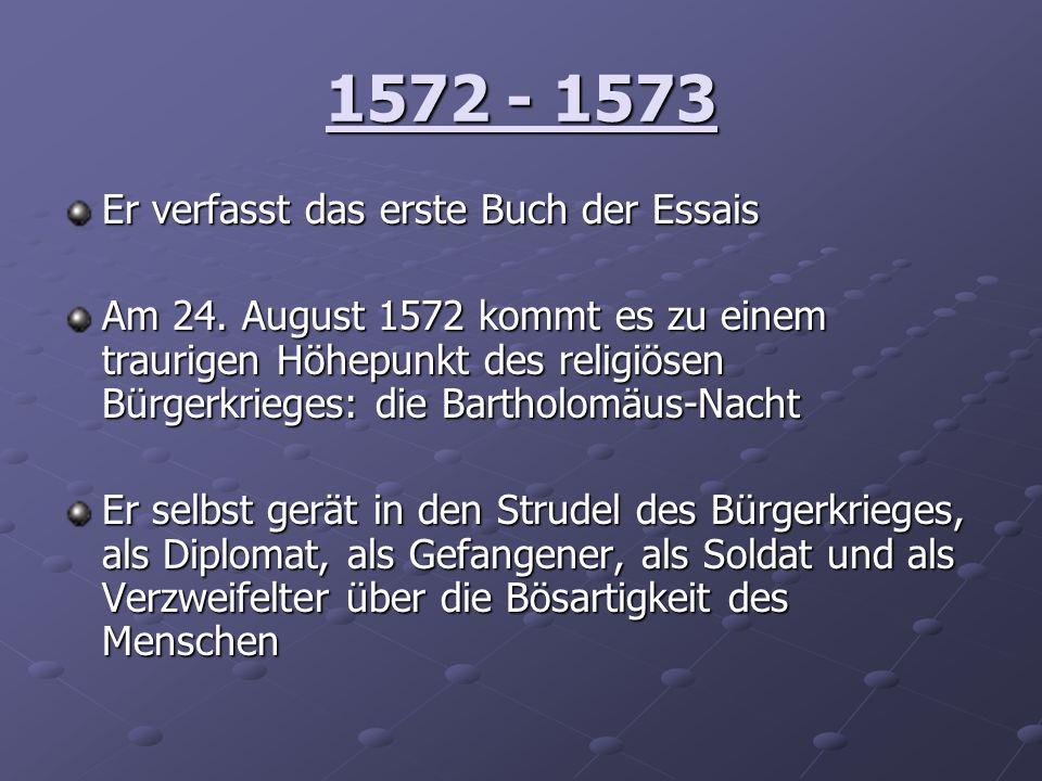 1572 - 1573 Er verfasst das erste Buch der Essais Am 24. August 1572 kommt es zu einem traurigen Höhepunkt des religiösen Bürgerkrieges: die Bartholom