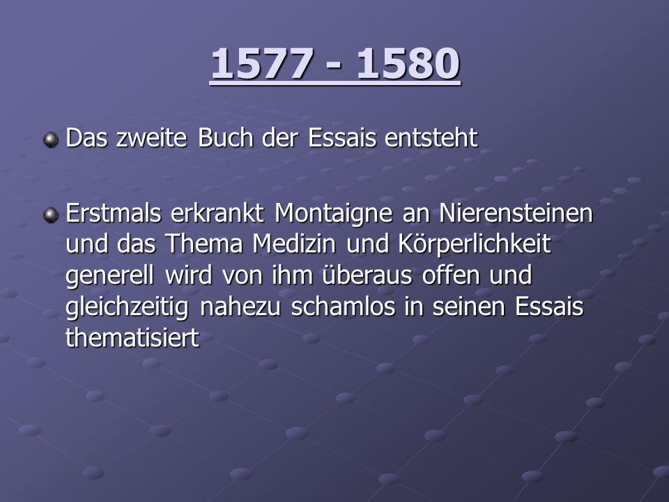 1577 - 1580 Das zweite Buch der Essais entsteht Erstmals erkrankt Montaigne an Nierensteinen und das Thema Medizin und Körperlichkeit generell wird vo