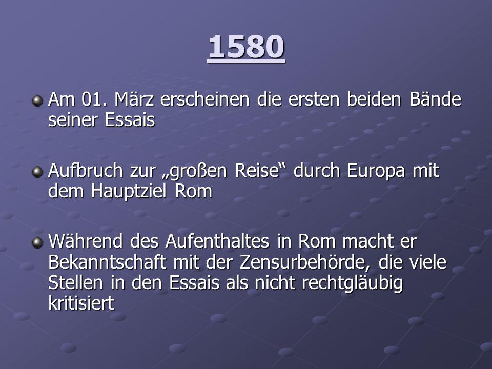 1580 Am 01. März erscheinen die ersten beiden Bände seiner Essais Aufbruch zur großen Reise durch Europa mit dem Hauptziel Rom Während des Aufenthalte