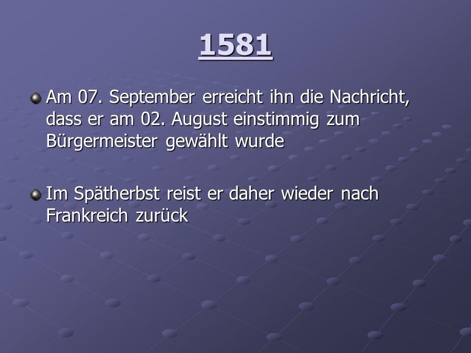 1581 Am 07. September erreicht ihn die Nachricht, dass er am 02. August einstimmig zum Bürgermeister gewählt wurde Im Spätherbst reist er daher wieder