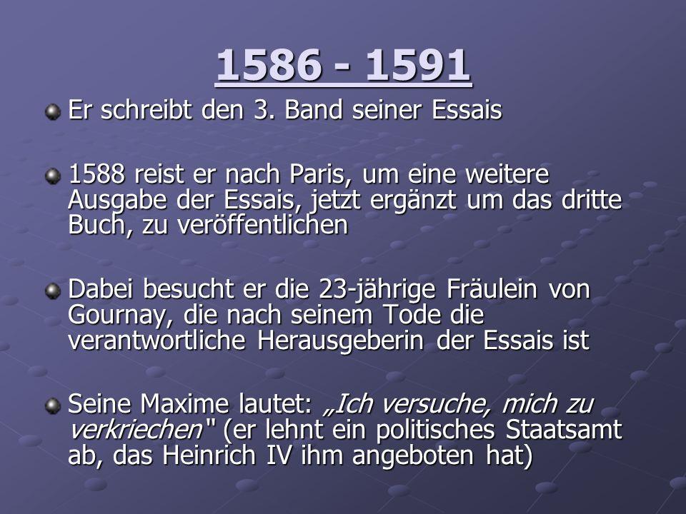 1586 - 1591 Er schreibt den 3. Band seiner Essais 1588 reist er nach Paris, um eine weitere Ausgabe der Essais, jetzt ergänzt um das dritte Buch, zu v