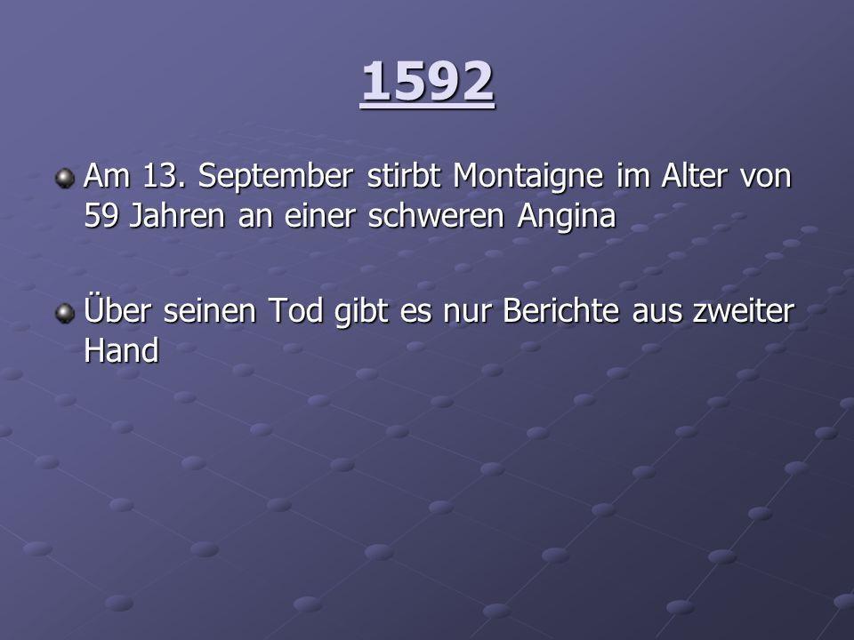 1592 Am 13. September stirbt Montaigne im Alter von 59 Jahren an einer schweren Angina Über seinen Tod gibt es nur Berichte aus zweiter Hand