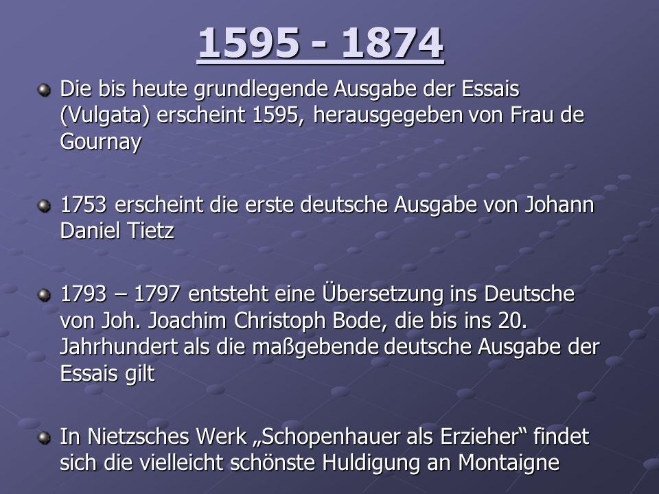 1595 - 1874 Die bis heute grundlegende Ausgabe der Essais (Vulgata) erscheint 1595, herausgegeben von Frau de Gournay 1753 erscheint die erste deutsch