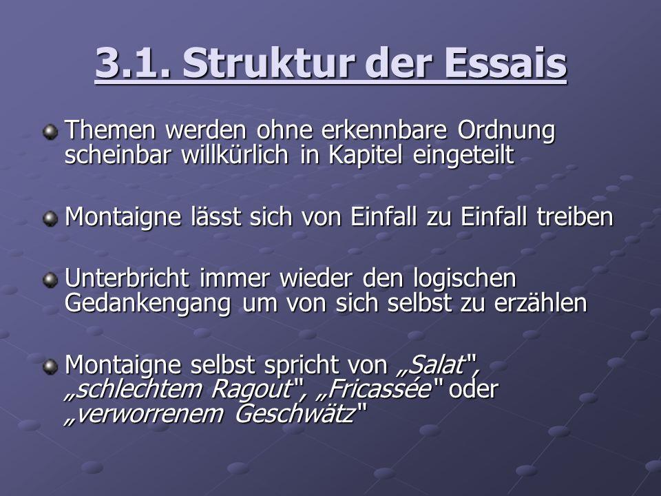 3.1. Struktur der Essais Themen werden ohne erkennbare Ordnung scheinbar willkürlich in Kapitel eingeteilt Montaigne lässt sich von Einfall zu Einfall