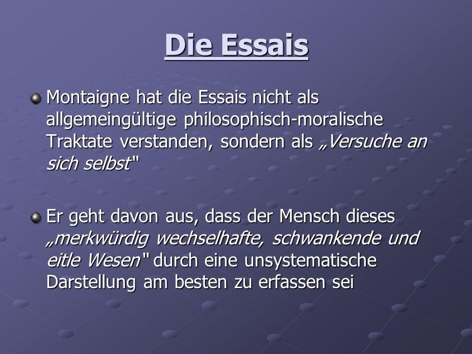 Die Essais Montaigne hat die Essais nicht als allgemeingültige philosophisch-moralische Traktate verstanden, sondern als Versuche an sich selbst Er ge