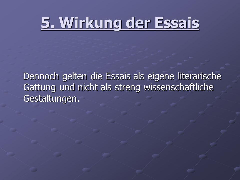 5. Wirkung der Essais Dennoch gelten die Essais als eigene literarische Gattung und nicht als streng wissenschaftliche Gestaltungen. Dennoch gelten di