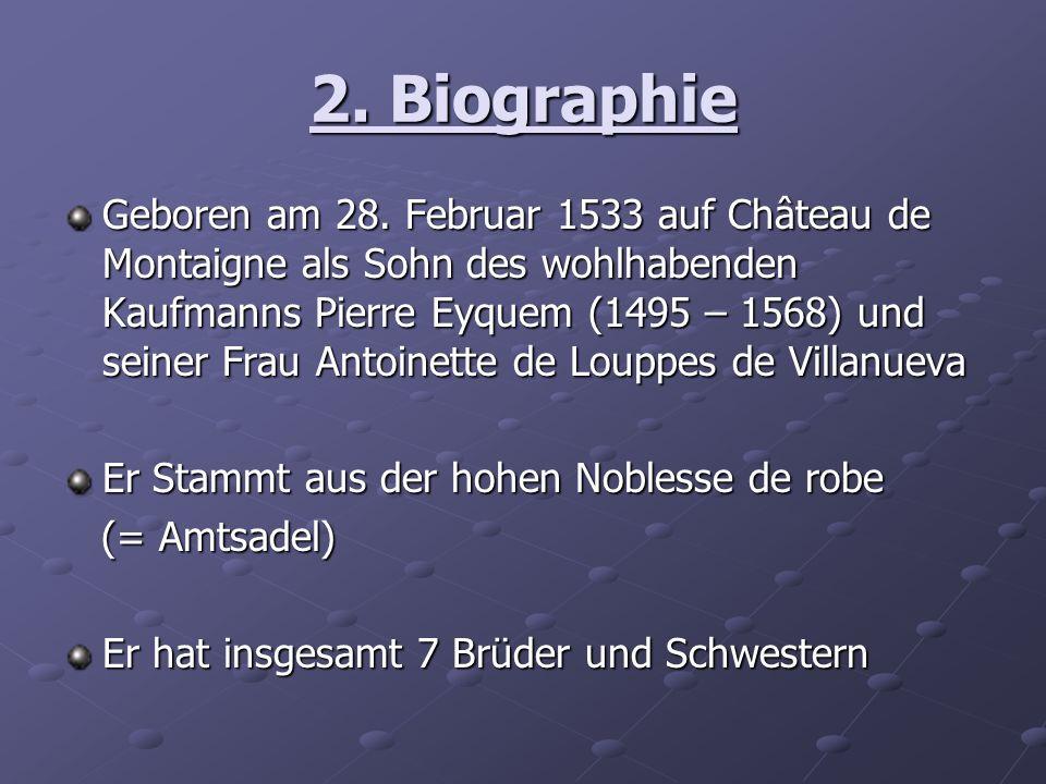 2. Biographie Geboren am 28. Februar 1533 auf Château de Montaigne als Sohn des wohlhabenden Kaufmanns Pierre Eyquem (1495 – 1568) und seiner Frau Ant