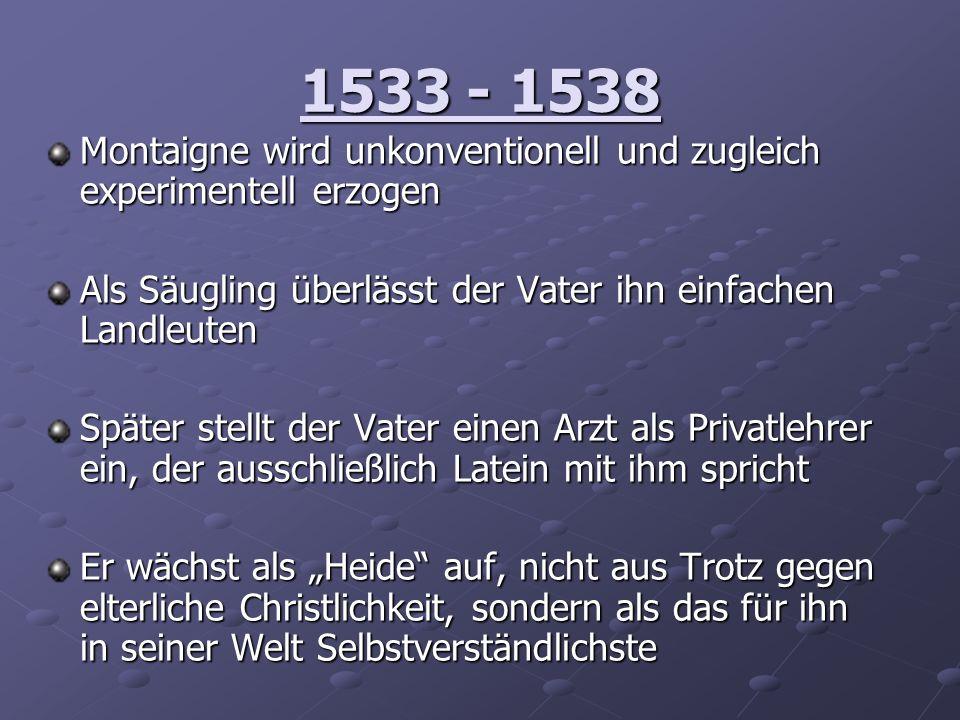 1577 - 1580 Das zweite Buch der Essais entsteht Erstmals erkrankt Montaigne an Nierensteinen und das Thema Medizin und Körperlichkeit generell wird von ihm überaus offen und gleichzeitig nahezu schamlos in seinen Essais thematisiert