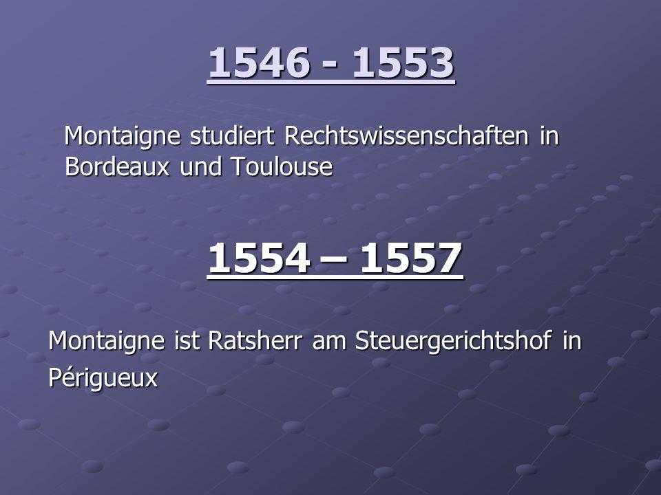 1546 - 1553 Montaigne studiert Rechtswissenschaften in Bordeaux und Toulouse Montaigne studiert Rechtswissenschaften in Bordeaux und Toulouse 1554 – 1