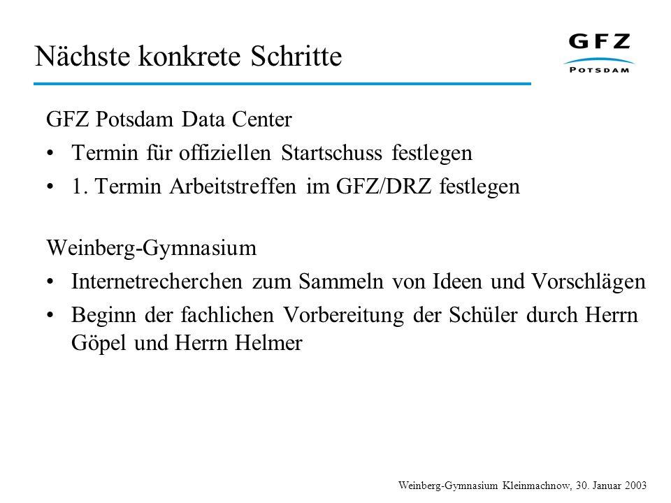 Weinberg-Gymnasium Kleinmachnow, 30. Januar 2003 Nächste konkrete Schritte GFZ Potsdam Data Center Termin für offiziellen Startschuss festlegen 1. Ter