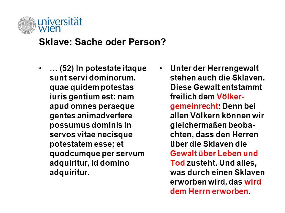 Sklave: Sache oder Person? … (52) In potestate itaque sunt servi dominorum. quae quidem potestas iuris gentium est: nam apud omnes peraeque gentes ani