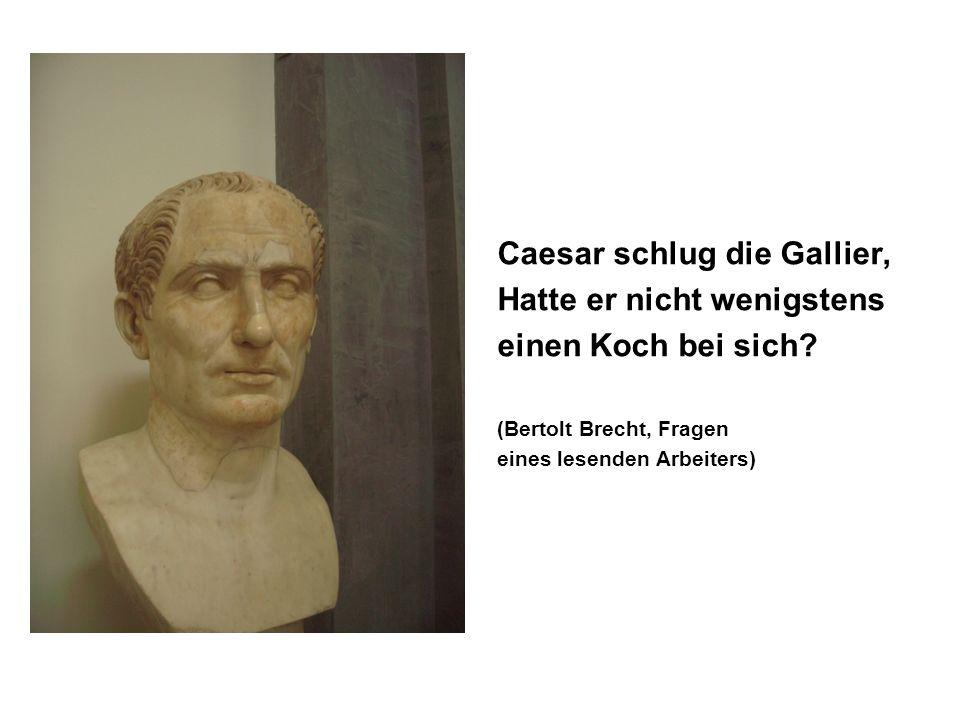 Caesar schlug die Gallier, Hatte er nicht wenigstens einen Koch bei sich? (Bertolt Brecht, Fragen eines lesenden Arbeiters)