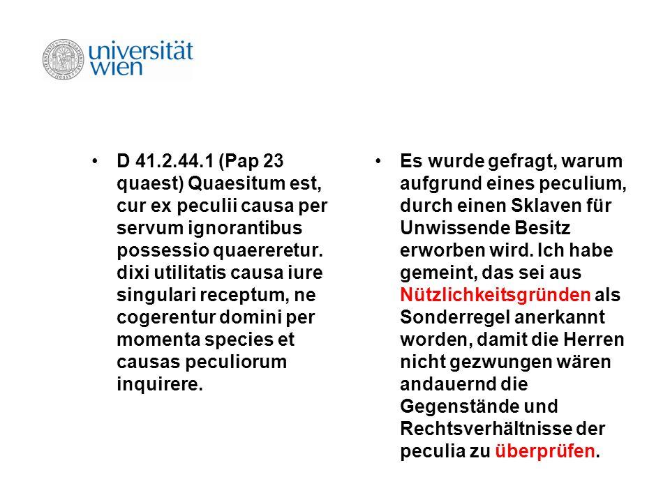 D 41.2.44.1 (Pap 23 quaest) Quaesitum est, cur ex peculii causa per servum ignorantibus possessio quaereretur. dixi utilitatis causa iure singulari re