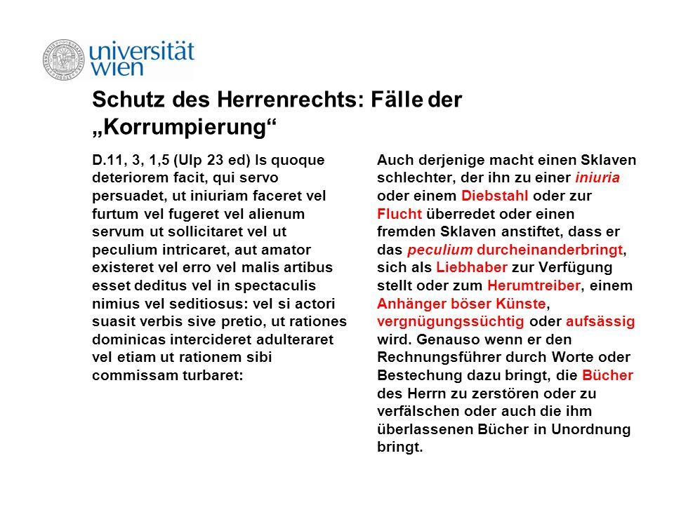 Schutz des Herrenrechts: Fälle der Korrumpierung D.11, 3, 1,5 (Ulp 23 ed) Is quoque deteriorem facit, qui servo persuadet, ut iniuriam faceret vel fur