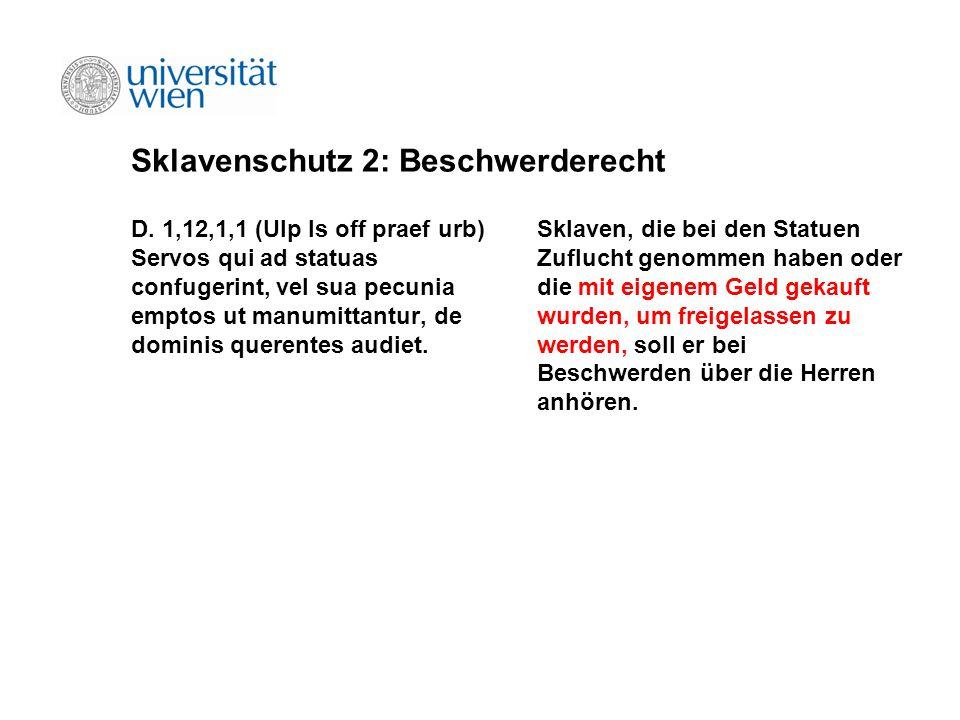 Sklavenschutz 2: Beschwerderecht D. 1,12,1,1 (Ulp ls off praef urb) Servos qui ad statuas confugerint, vel sua pecunia emptos ut manumittantur, de dom