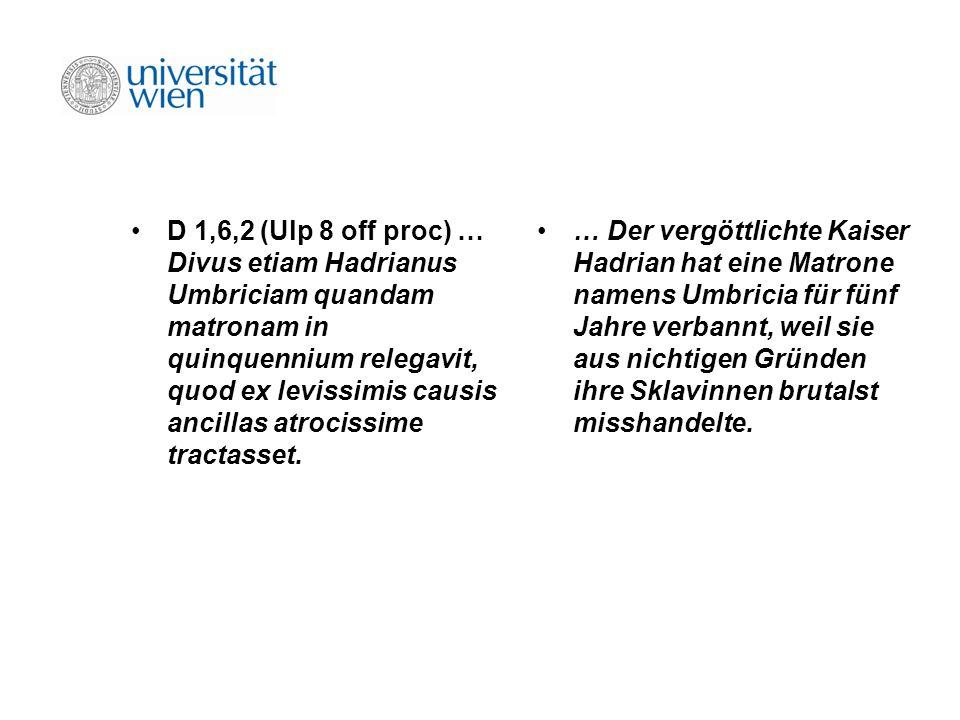 D 1,6,2 (Ulp 8 off proc) … Divus etiam Hadrianus Umbriciam quandam matronam in quinquennium relegavit, quod ex levissimis causis ancillas atrocissime