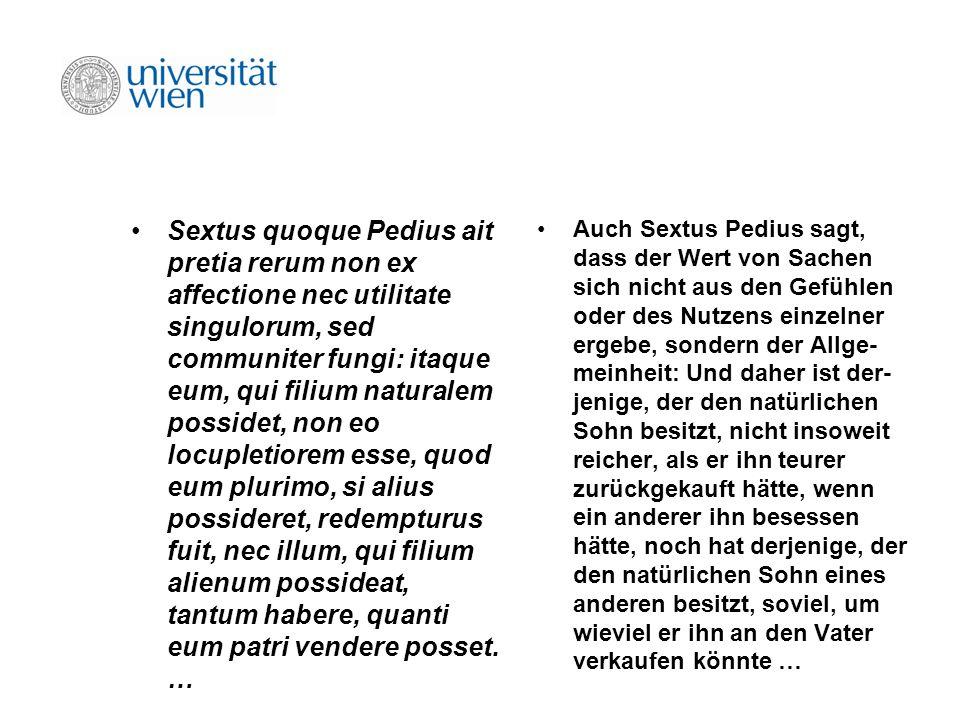 Sextus quoque Pedius ait pretia rerum non ex affectione nec utilitate singulorum, sed communiter fungi: itaque eum, qui filium naturalem possidet, non