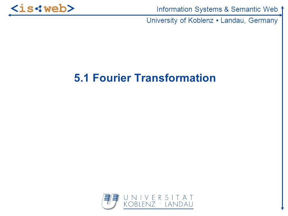 Information Systems & Semantic Web University of Koblenz Landau, Germany 5.1 Fourier Transformation
