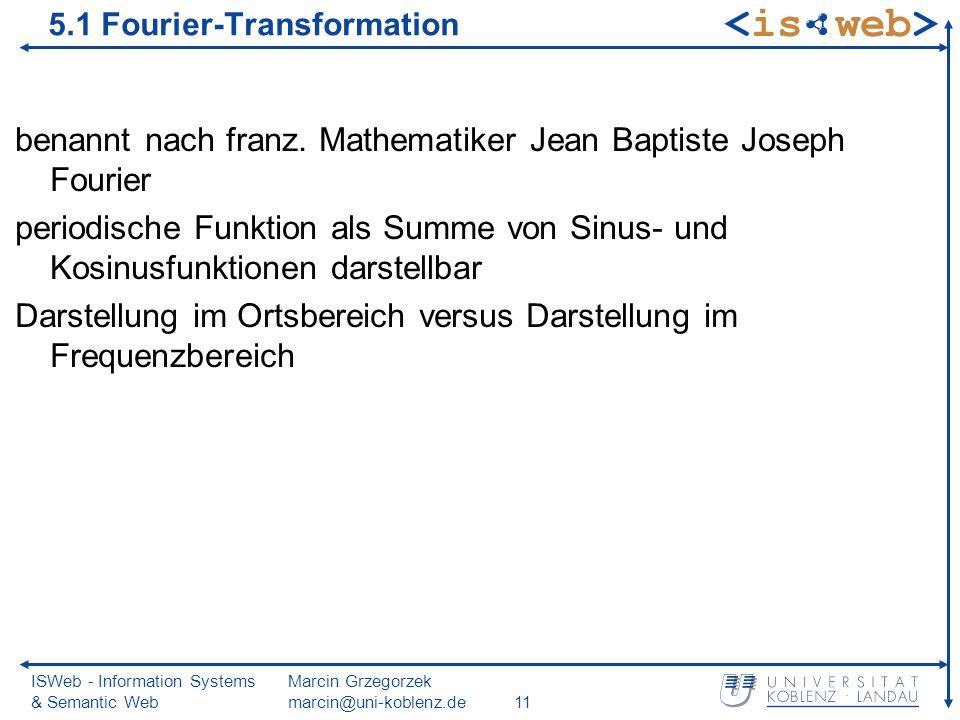 ISWeb - Information Systems & Semantic Web Marcin Grzegorzek marcin@uni-koblenz.de11 5.1 Fourier-Transformation benannt nach franz.