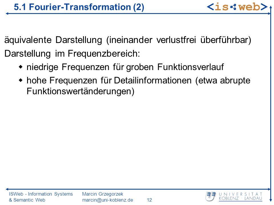 ISWeb - Information Systems & Semantic Web Marcin Grzegorzek marcin@uni-koblenz.de12 äquivalente Darstellung (ineinander verlustfrei überführbar) Darstellung im Frequenzbereich: niedrige Frequenzen für groben Funktionsverlauf hohe Frequenzen für Detailinformationen (etwa abrupte Funktionswertänderungen) 5.1 Fourier-Transformation (2)