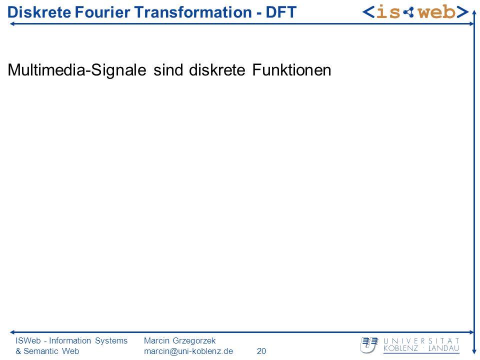 ISWeb - Information Systems & Semantic Web Marcin Grzegorzek marcin@uni-koblenz.de20 Diskrete Fourier Transformation - DFT Multimedia-Signale sind diskrete Funktionen