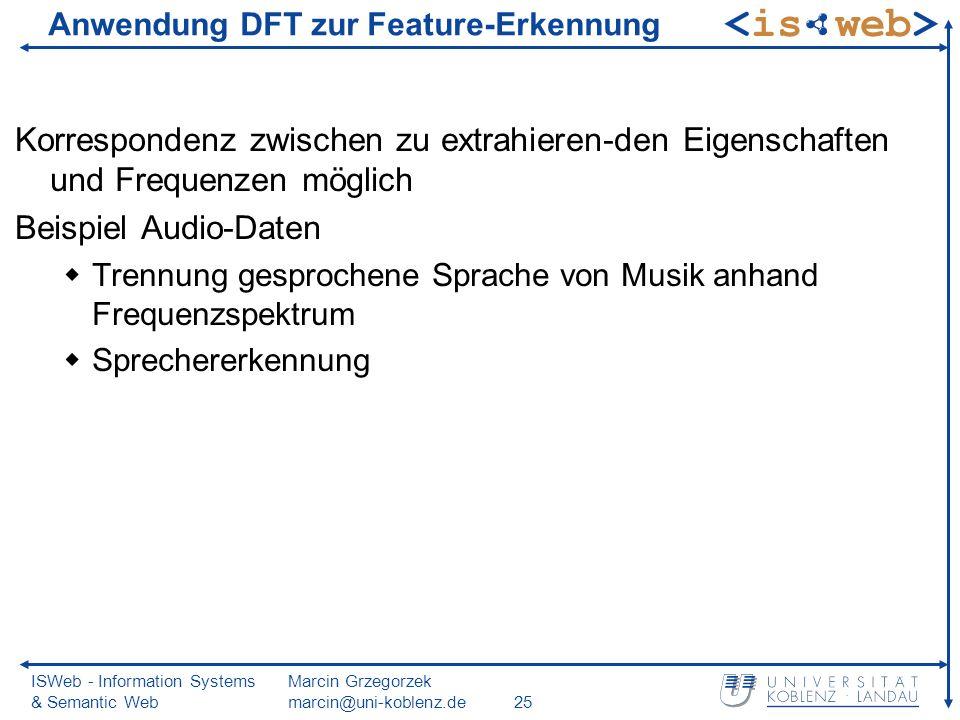 ISWeb - Information Systems & Semantic Web Marcin Grzegorzek marcin@uni-koblenz.de25 Anwendung DFT zur Feature-Erkennung Korrespondenz zwischen zu extrahieren-den Eigenschaften und Frequenzen möglich Beispiel Audio-Daten Trennung gesprochene Sprache von Musik anhand Frequenzspektrum Sprechererkennung