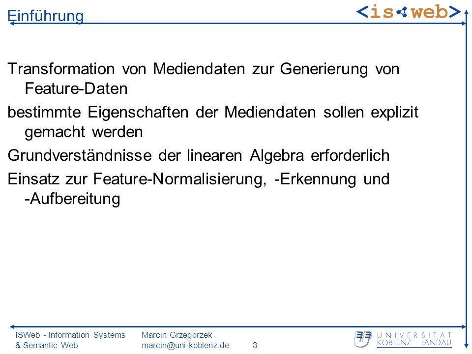 ISWeb - Information Systems & Semantic Web Marcin Grzegorzek marcin@uni-koblenz.de3 Einführung Transformation von Mediendaten zur Generierung von Feature-Daten bestimmte Eigenschaften der Mediendaten sollen explizit gemacht werden Grundverständnisse der linearen Algebra erforderlich Einsatz zur Feature-Normalisierung, -Erkennung und -Aufbereitung