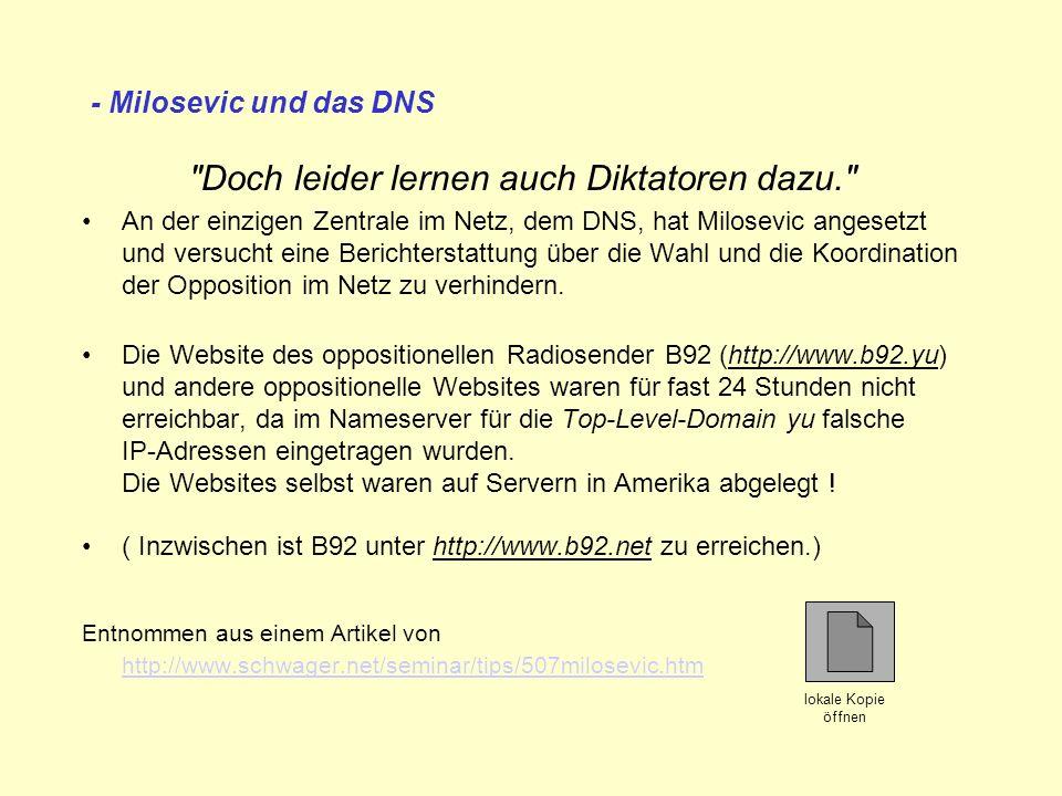 - Milosevic und das DNS Doch leider lernen auch Diktatoren dazu. An der einzigen Zentrale im Netz, dem DNS, hat Milosevic angesetzt und versucht eine Berichterstattung über die Wahl und die Koordination der Opposition im Netz zu verhindern.