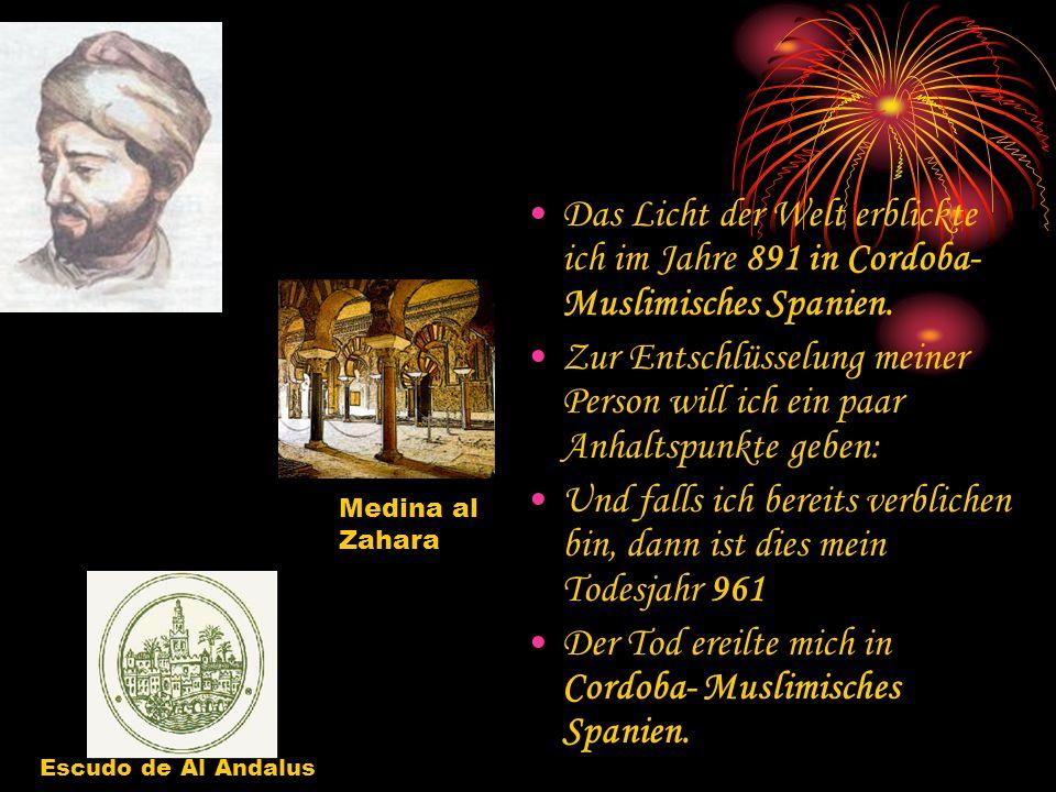 Das Licht der Welt erblickte ich im Jahre 891 in Cordoba- Muslimisches Spanien. Zur Entschlüsselung meiner Person will ich ein paar Anhaltspunkte gebe