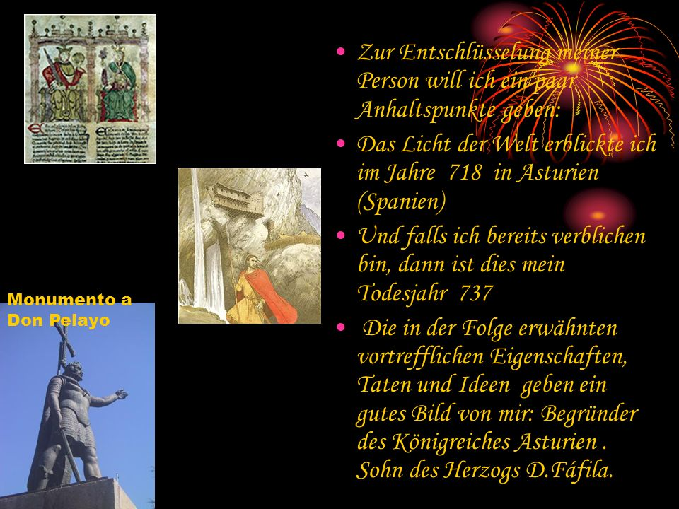 Zur Entschlüsselung meiner Person will ich ein paar Anhaltspunkte geben: Das Licht der Welt erblickte ich im Jahre 718 in Asturien (Spanien) Und falls