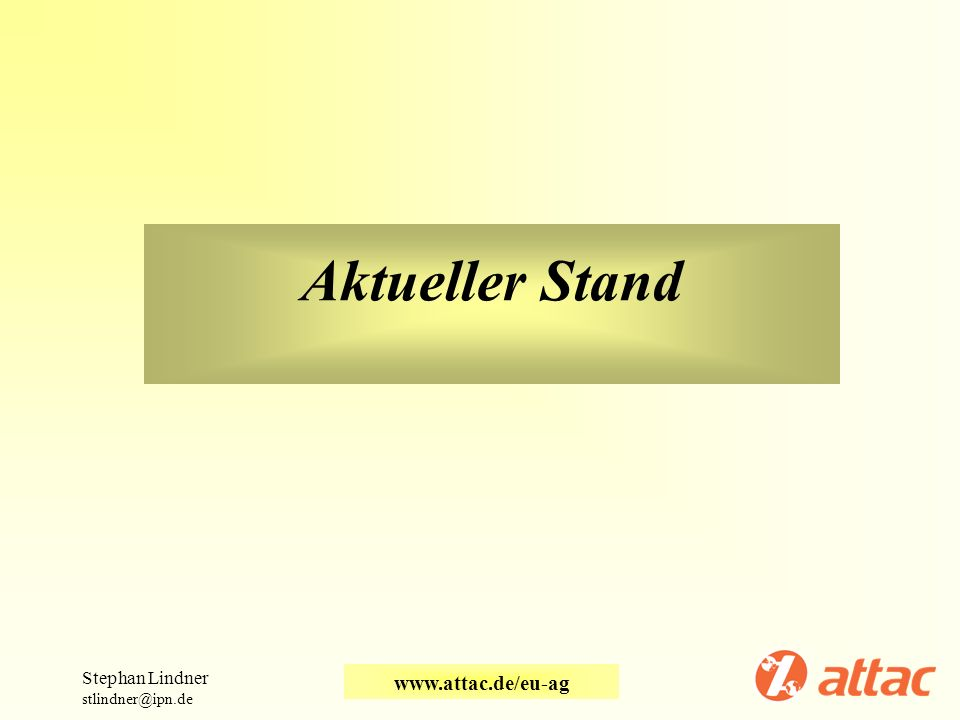 Aktueller Stand Stephan Lindner stlindner@ipn.de www.attac.de/eu-ag