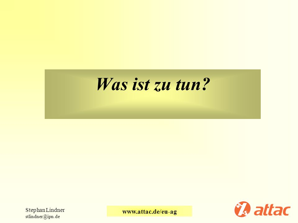 Was ist zu tun? Stephan Lindner stlindner@ipn.de www.attac.de/eu-ag