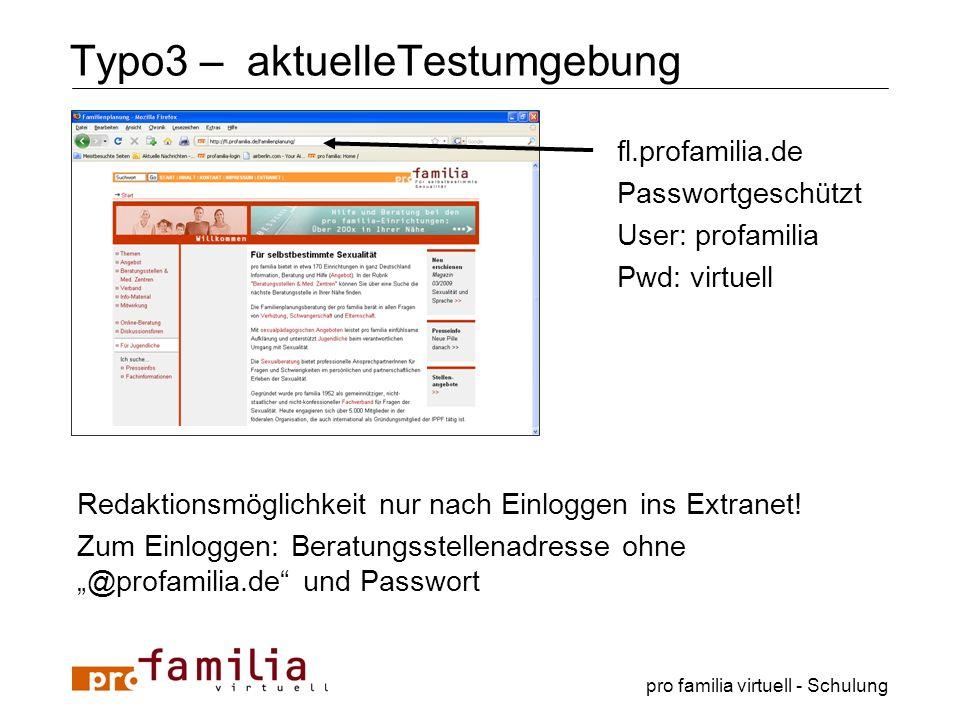 pro familia virtuell - Schulung Typo3 – aktuelleTestumgebung fl.profamilia.de Passwortgeschützt User: profamilia Pwd: virtuell Redaktionsmöglichkeit n