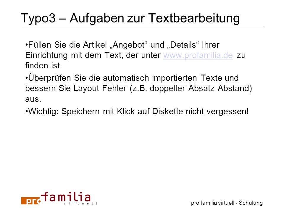 pro familia virtuell - Schulung Typo3 – Aufgaben zur Textbearbeitung Füllen Sie die Artikel Angebot und Details Ihrer Einrichtung mit dem Text, der un